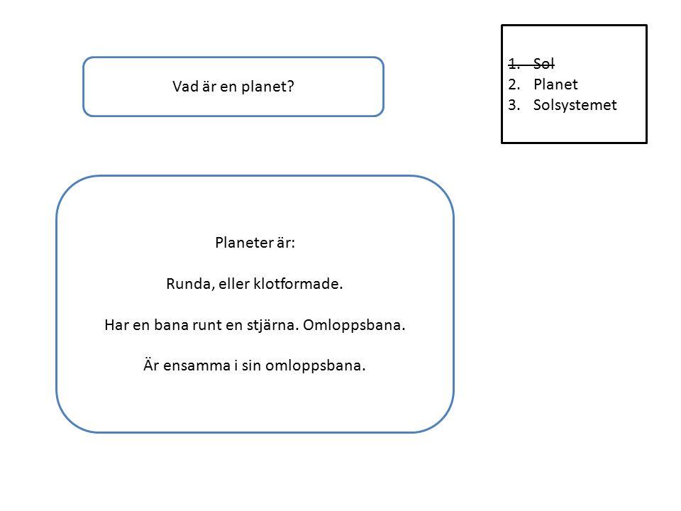 1.Sol 2.Planet 3.Solsystemet Vad är en planet. Planeter är: Runda, eller klotformade.