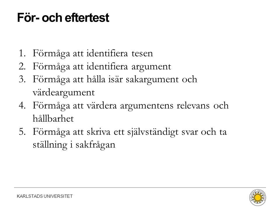 KARLSTADS UNIVERSITET 1.Förmåga att identifiera tesen 2.Förmåga att identifiera argument 3.Förmåga att hålla isär sakargument och värdeargument 4.Förmåga att värdera argumentens relevans och hållbarhet 5.Förmåga att skriva ett självständigt svar och ta ställning i sakfrågan För- och eftertest