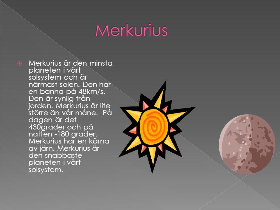  Merkurius är den minsta planeten i vårt solsystem och är närmast solen. Den har en banna på 48km/s. Den är synlig från jorden. Merkurius är lite stö
