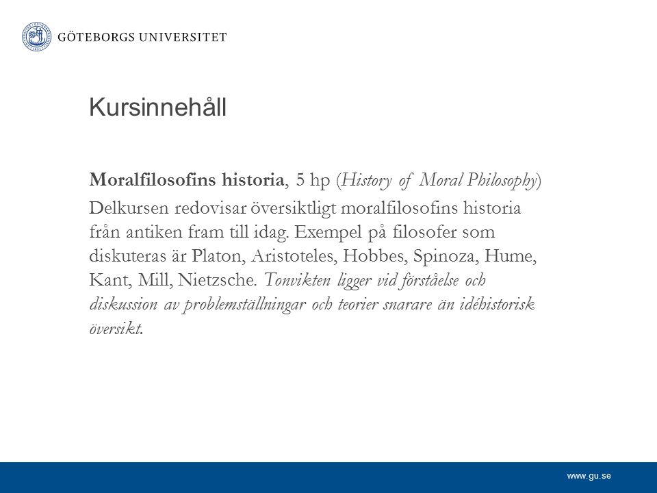 www.gu.se Kursinnehåll Moralfilosofins historia, 5 hp (History of Moral Philosophy) Delkursen redovisar översiktligt moralfilosofins historia från ant