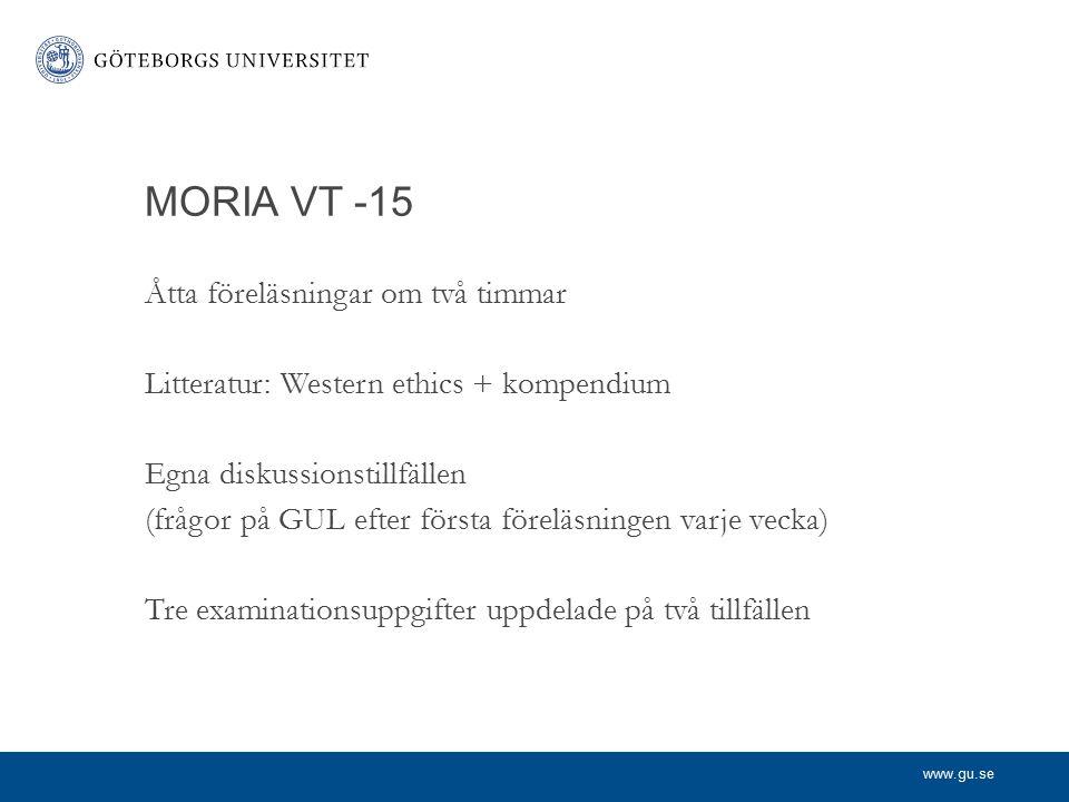 www.gu.se MORIA VT -15 Åtta föreläsningar om två timmar Litteratur: Western ethics + kompendium Egna diskussionstillfällen (frågor på GUL efter första