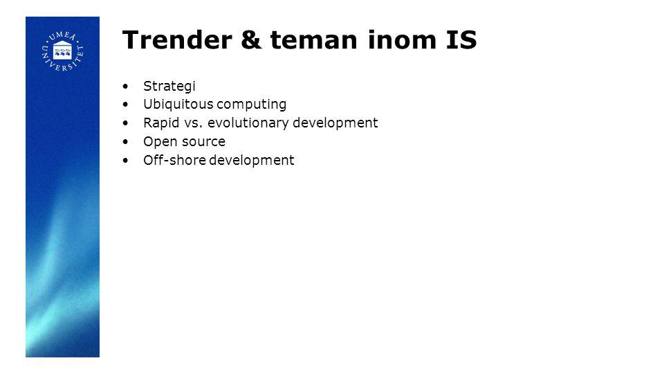 Trender & teman inom IS Strategi Ubiquitous computing Rapid vs. evolutionary development Open source Off-shore development