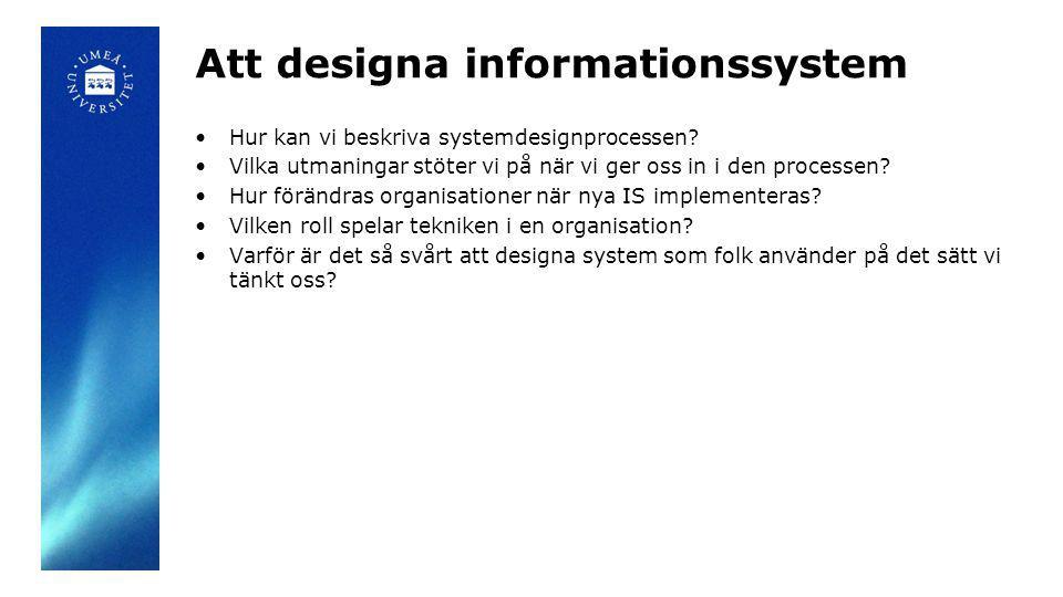 Att designa informationssystem Hur kan vi beskriva systemdesignprocessen? Vilka utmaningar stöter vi på när vi ger oss in i den processen? Hur förändr