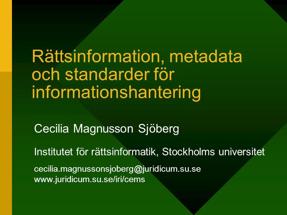 Rättsinformation, metadata och standarder för informationshantering Cecilia Magnusson Sjöberg Institutet för rättsinformatik, Stockholms universitet c