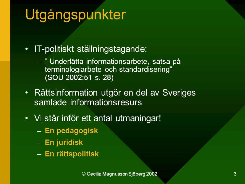 © Cecilia Magnusson Sjöberg 2002 3 Utgångspunkter IT-politiskt ställningstagande: – Underlätta informationsarbete, satsa på terminologiarbete och standardisering (SOU 2002:51 s.