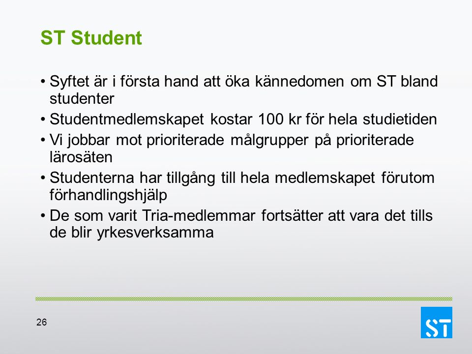 26 ST Student Syftet är i första hand att öka kännedomen om ST bland studenter Studentmedlemskapet kostar 100 kr för hela studietiden Vi jobbar mot pr
