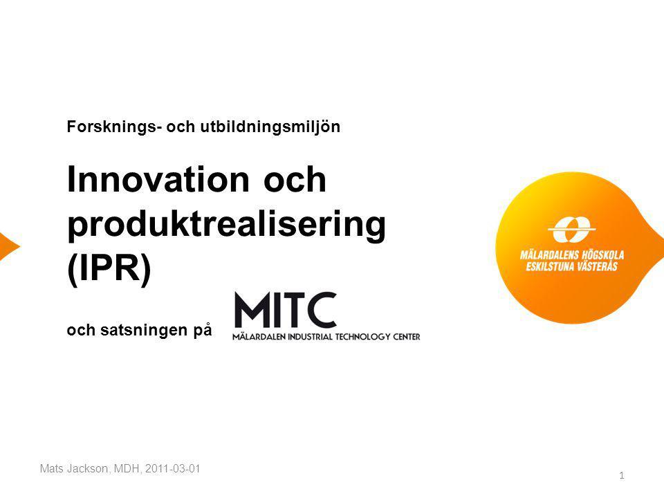 Forsknings- och utbildningsmiljön Innovation och produktrealisering (IPR) och satsningen på Mats Jackson, MDH, 2011-03-01 1