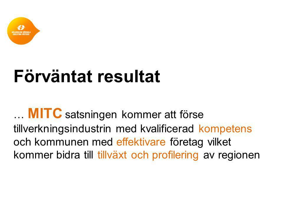 Förväntat resultat … MITC satsningen kommer att förse tillverkningsindustrin med kvalificerad kompetens och kommunen med effektivare företag vilket kommer bidra till tillväxt och profilering av regionen