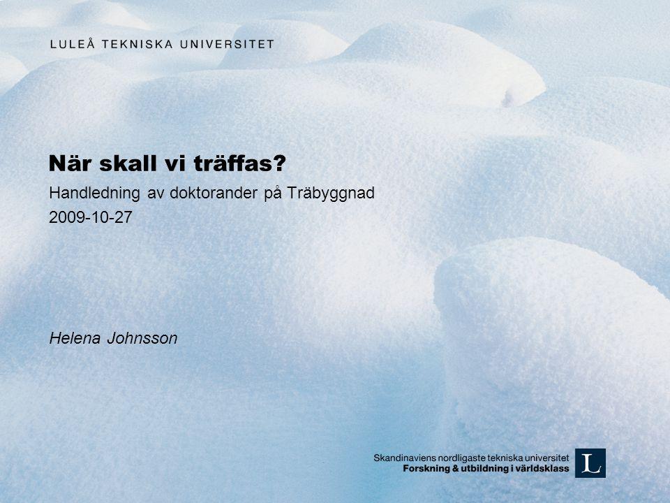 När skall vi träffas? Handledning av doktorander på Träbyggnad 2009-10-27 Helena Johnsson