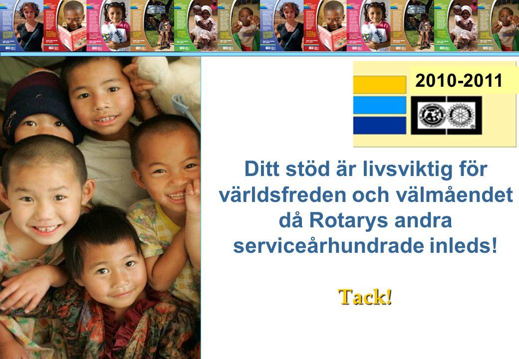 Ditt stöd är livsviktig för världsfreden och välmåendet då Rotarys andra serviceårhundrade inleds! Tack! 2010-2011