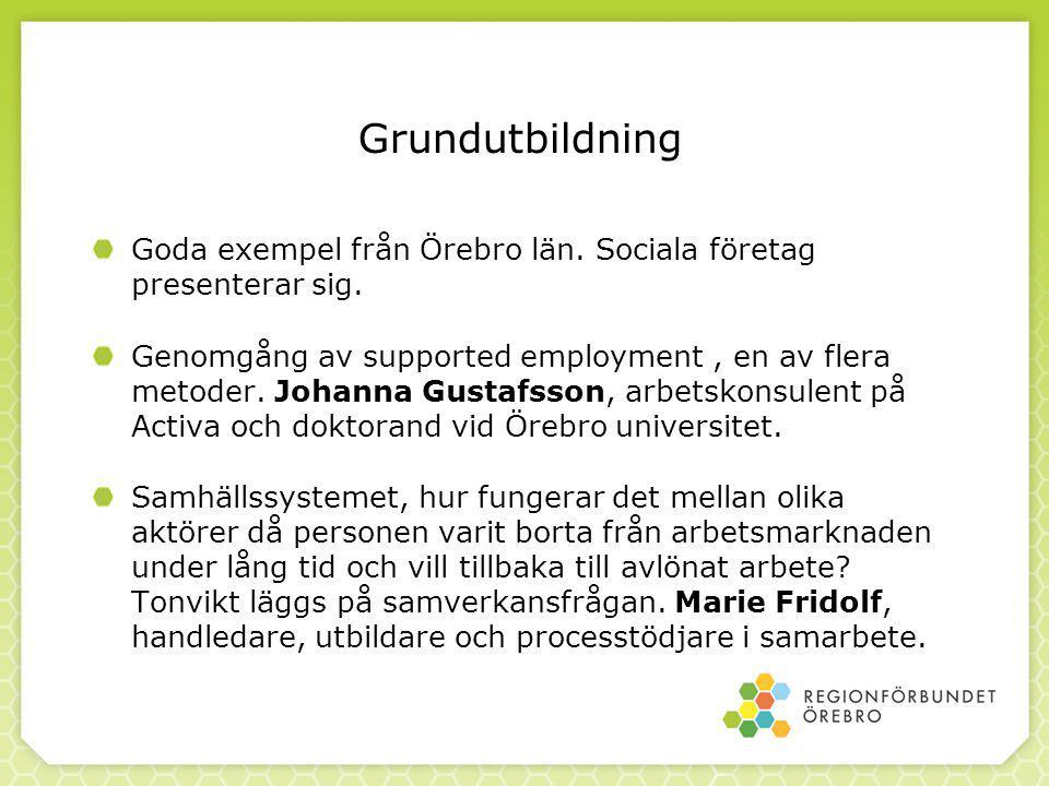 Grundutbildning Goda exempel från Örebro län. Sociala företag presenterar sig. Genomgång av supported employment, en av flera metoder. Johanna Gustafs