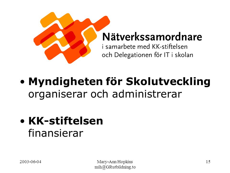 2003-06-04Mary-Ann Hopkins mih@GRutbildning.to 15 Myndigheten för Skolutveckling organiserar och administrerar KK-stiftelsen finansierar