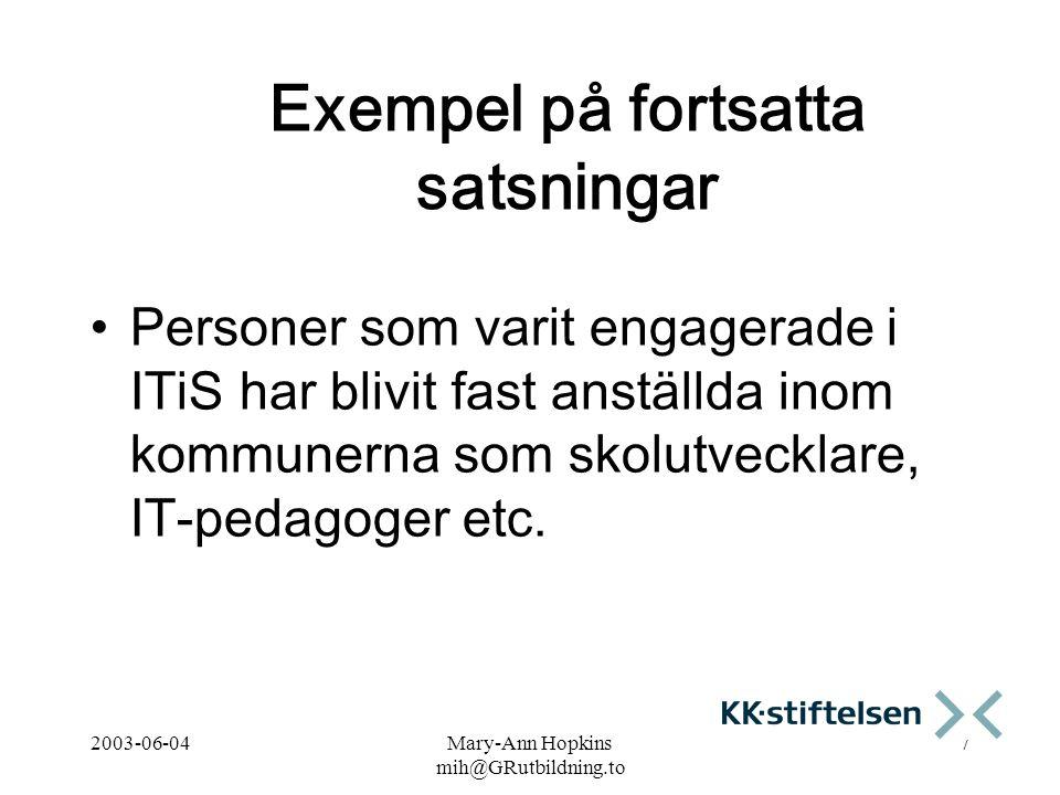 2003-06-04Mary-Ann Hopkins mih@GRutbildning.to 7 Exempel på fortsatta satsningar Personer som varit engagerade i ITiS har blivit fast anställda inom kommunerna som skolutvecklare, IT-pedagoger etc.