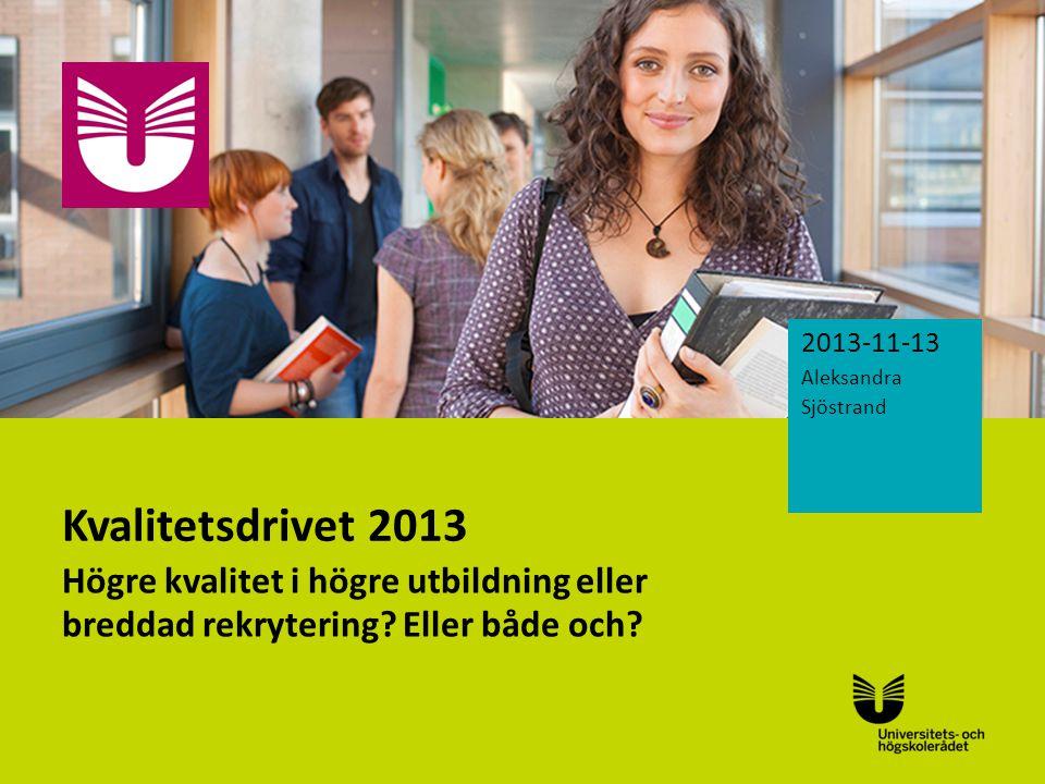 Sv Kvalitetsdrivet 2013 Högre kvalitet i högre utbildning eller breddad rekrytering? Eller både och? 2013-11-13 Aleksandra Sjöstrand