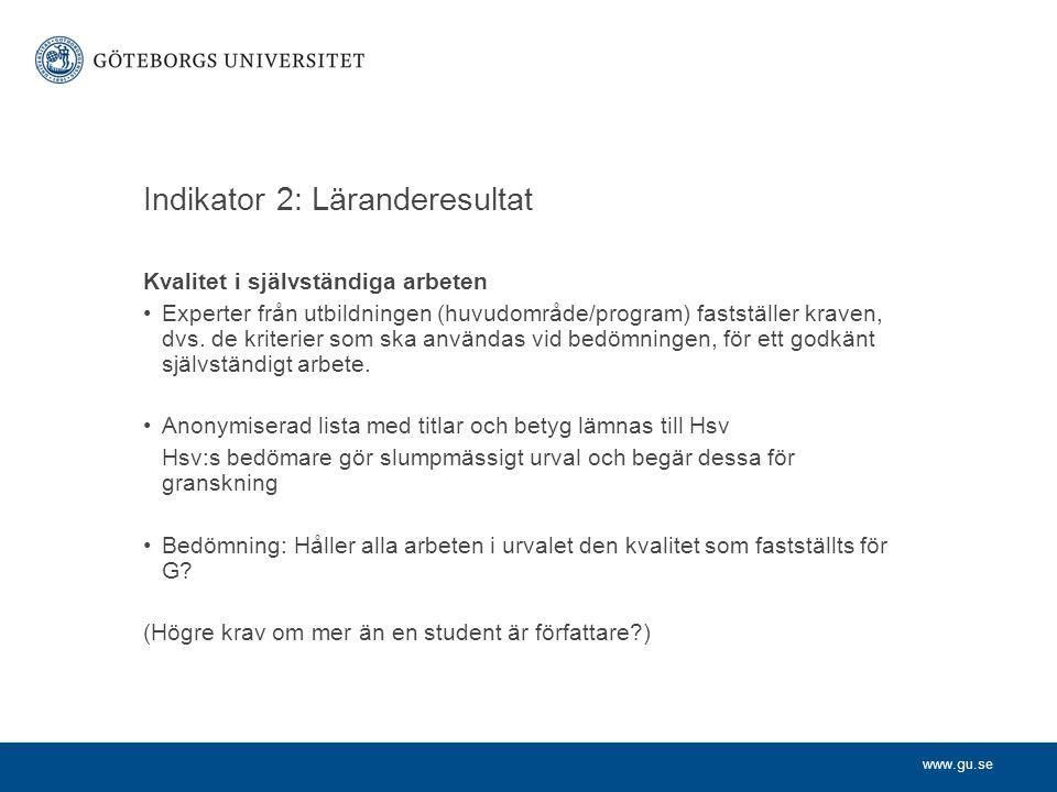 www.gu.se Indikator 3: Studenternas erfarenheter och inflytande Bedömningsgrund 1: Studentenkäter - Erfarenheter kring hur väl lärandemål och examensmål uppfylls - Examinations- och bedömningsprocesser - Hur forskningsanknytning, progression och vetenskaplighet behandlas - Bedömning av den egna arbetsinsatsen - Kontakttid med lärare Bedömningsgrund 2: Alumnienkäter