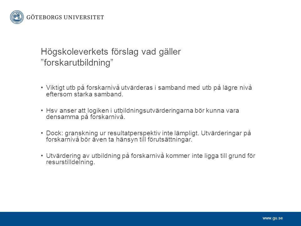 www.gu.se Högskoleverkets förslag vad gäller forskarutbildning Viktigt utb på forskarnivå utvärderas i samband med utb på lägre nivå eftersom starka samband.
