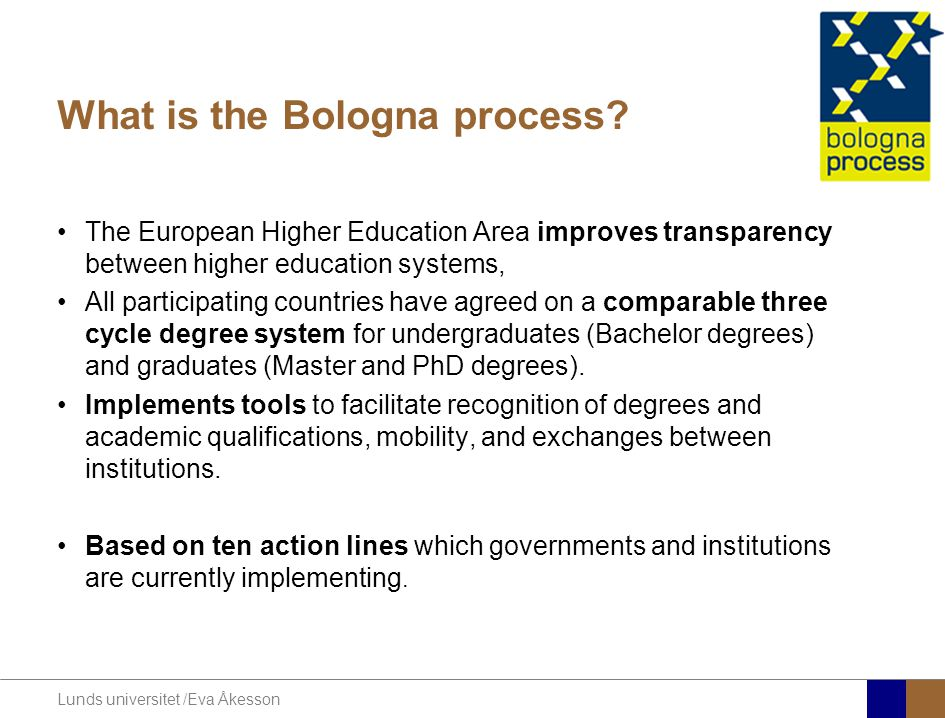 Lunds universitet /Eva Åkesson What is the Bologna process? The European Higher Education Area improves transparency between higher education systems,