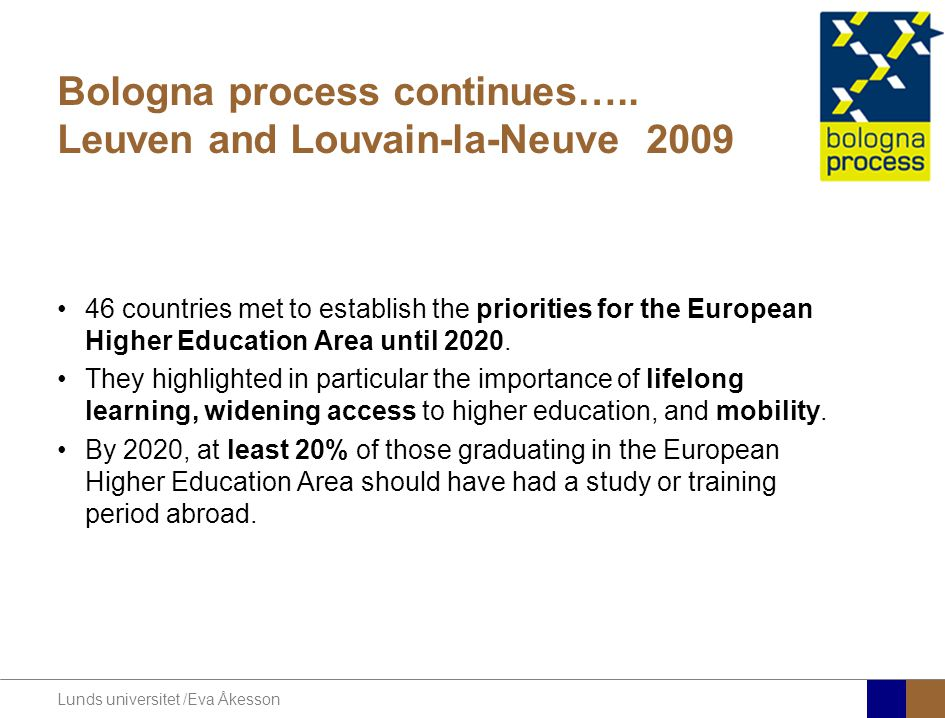 Lunds universitet /Eva Åkesson Bologna process continues….. Leuven and Louvain-la-Neuve 2009 46 countries met to establish the priorities for the Euro