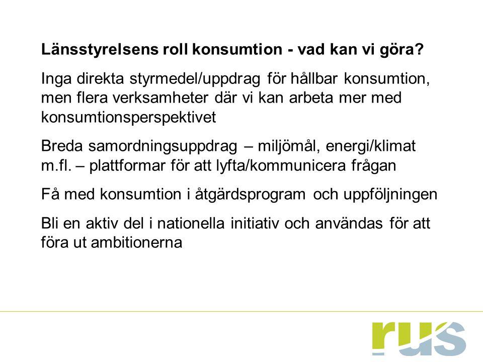 Länsstyrelsens roll konsumtion - vad kan vi göra? Inga direkta styrmedel/uppdrag för hållbar konsumtion, men flera verksamheter där vi kan arbeta mer