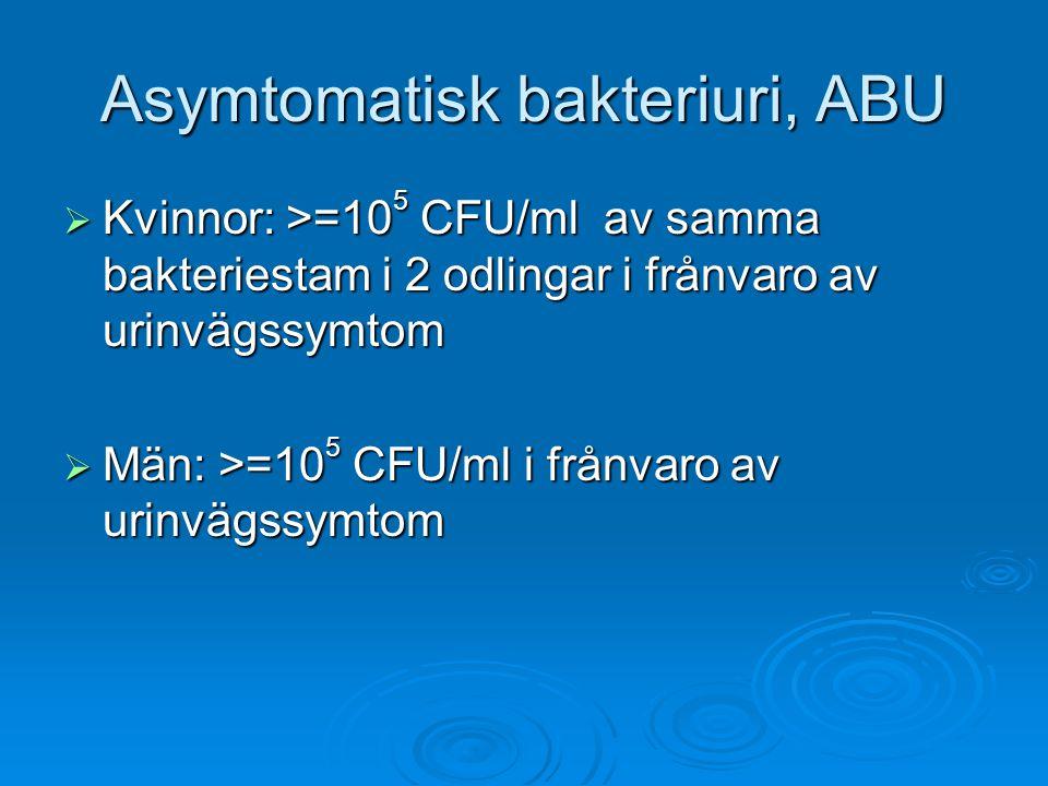 Asymtomatisk bakteriuri, ABU  Kvinnor: >=10 5 CFU/ml av samma bakteriestam i 2 odlingar i frånvaro av urinvägssymtom  Män: >=10 5 CFU/ml i frånvaro