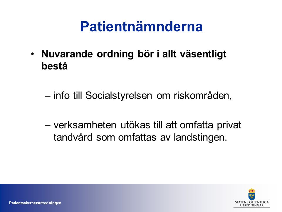 Patientsäkerhetsutredningen Patientnämnderna Nuvarande ordning bör i allt väsentligt bestå –info till Socialstyrelsen om riskområden, –verksamheten ut