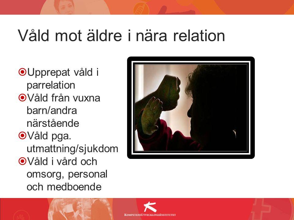 Våld mot äldre i nära relation  Upprepat våld i parrelation  Våld från vuxna barn/andra närstående  Våld pga. utmattning/sjukdom  Våld i vård och