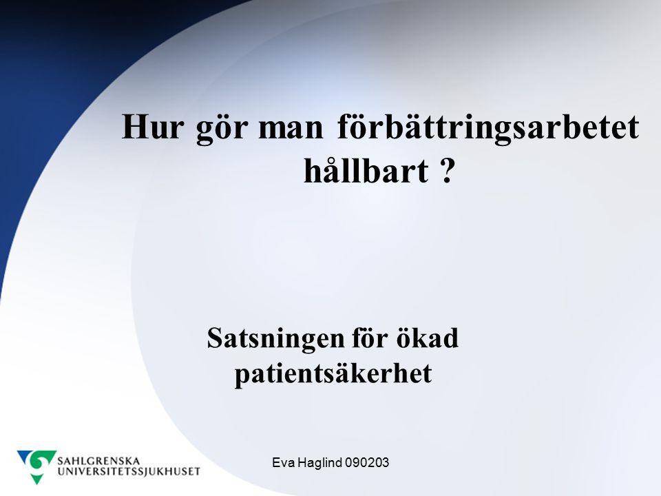 Eva Haglind 090203 Hur gör man förbättringsarbetet hållbart ? Satsningen för ökad patientsäkerhet