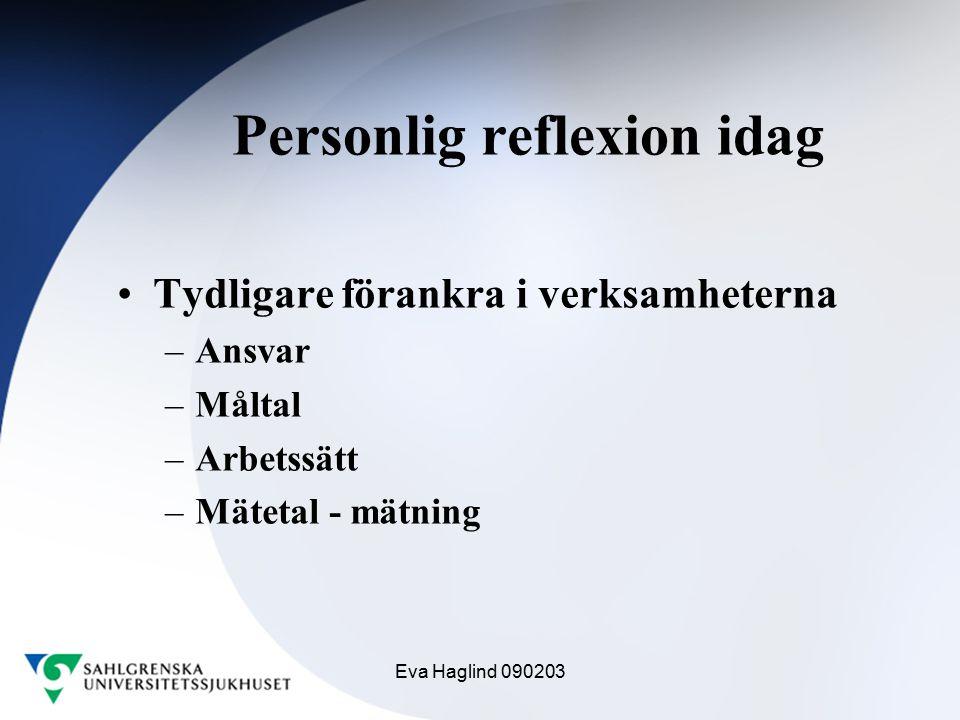 Eva Haglind 090203 Personlig reflexion idag Tydligare förankra i verksamheterna –Ansvar –Måltal –Arbetssätt –Mätetal - mätning