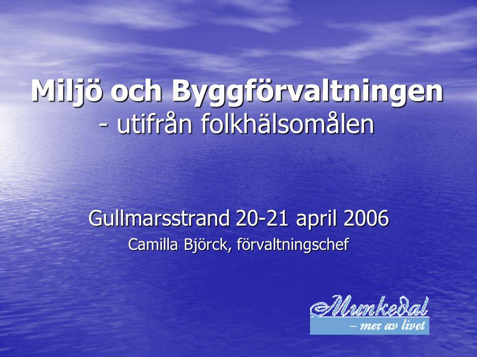 Miljö och Byggförvaltningen - utifrån folkhälsomålen Gullmarsstrand 20-21 april 2006 Camilla Björck, förvaltningschef
