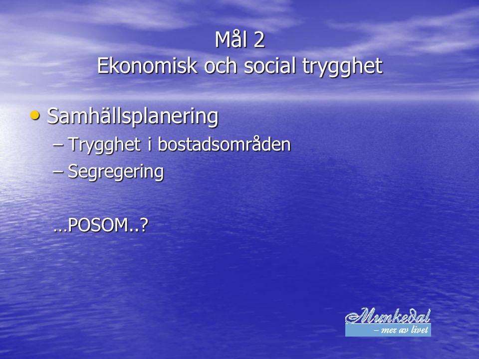 Mål 2 Ekonomisk och social trygghet Samhällsplanering Samhällsplanering –Trygghet i bostadsområden –Segregering …POSOM..?