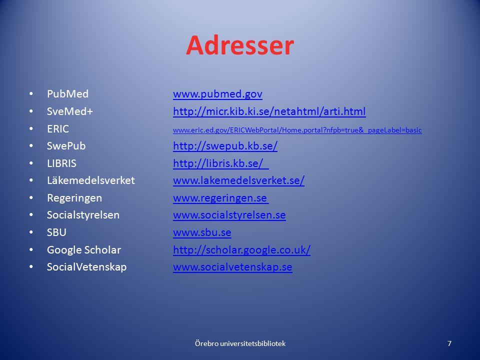 Adresser PubMedwww.pubmed.govwww.pubmed.gov SveMed+http://micr.kib.ki.se/netahtml/arti.htmlhttp://micr.kib.ki.se/netahtml/arti.html ERIC www.eric.ed.gov/ERICWebPortal/Home.portal nfpb=true&_pageLabel=basic www.eric.ed.gov/ERICWebPortal/Home.portal nfpb=true&_pageLabel=basic SwePubhttp://swepub.kb.se/http://swepub.kb.se/ LIBRIShttp://libris.kb.se/http://libris.kb.se/ Läkemedelsverketwww.lakemedelsverket.se/www.lakemedelsverket.se/ Regeringenwww.regeringen.sewww.regeringen.se Socialstyrelsenwww.socialstyrelsen.sewww.socialstyrelsen.se SBUwww.sbu.sewww.sbu.se Google Scholarhttp://scholar.google.co.uk/http://scholar.google.co.uk/ SocialVetenskapwww.socialvetenskap.sewww.socialvetenskap.se Örebro universitetsbibliotek7