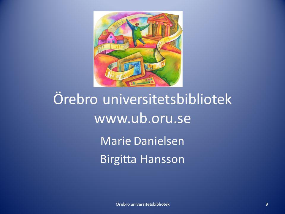 Örebro universitetsbibliotek www.ub.oru.se Marie Danielsen Birgitta Hansson Örebro universitetsbibliotek9