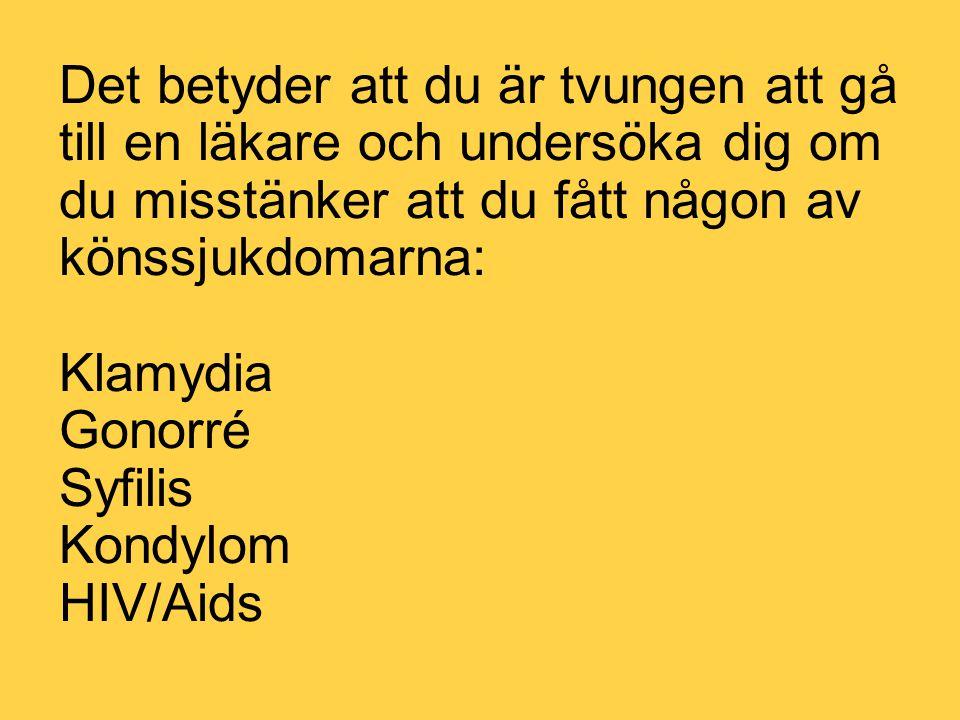 Det betyder att du är tvungen att gå till en läkare och undersöka dig om du misstänker att du fått någon av könssjukdomarna: Klamydia Gonorré Syfilis