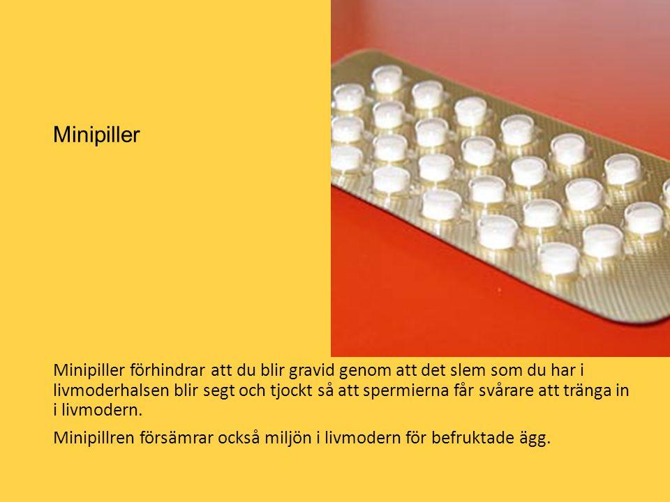 Minipiller Minipiller förhindrar att du blir gravid genom att det slem som du har i livmoderhalsen blir segt och tjockt så att spermierna får svårare
