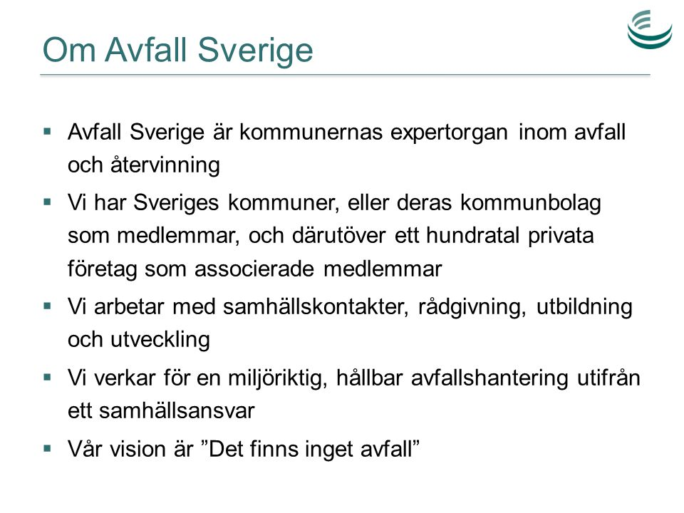 Om Avfall Sverige  Avfall Sverige är kommunernas expertorgan inom avfall och återvinning  Vi har Sveriges kommuner, eller deras kommunbolag som medl