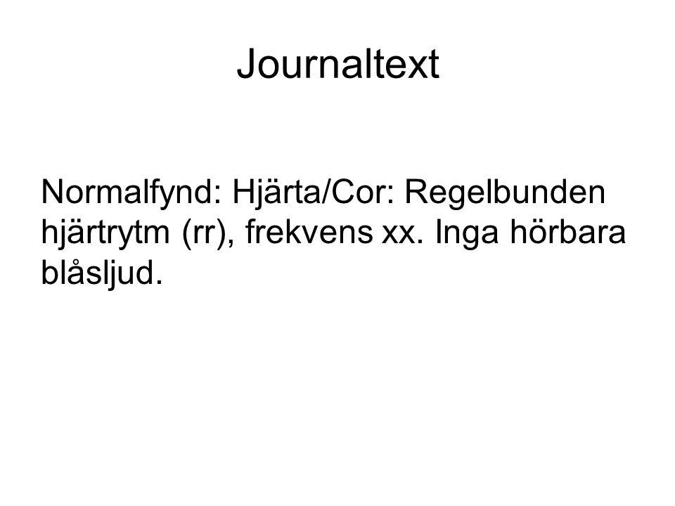 Journaltext Normalfynd: Hjärta/Cor: Regelbunden hjärtrytm (rr), frekvens xx. Inga hörbara blåsljud.