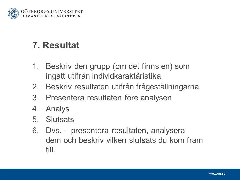 www.gu.se 7. Resultat 1.Beskriv den grupp (om det finns en) som ingått utifrån individkaraktäristika 2.Beskriv resultaten utifrån frågeställningarna 3