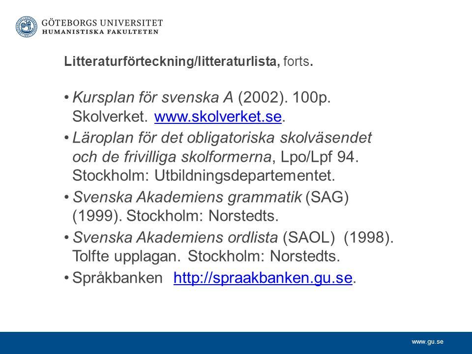 www.gu.se Litteraturförteckning/litteraturlista, forts. Kursplan för svenska A (2002). 100p. Skolverket. www.skolverket.se.www.skolverket.se Läroplan