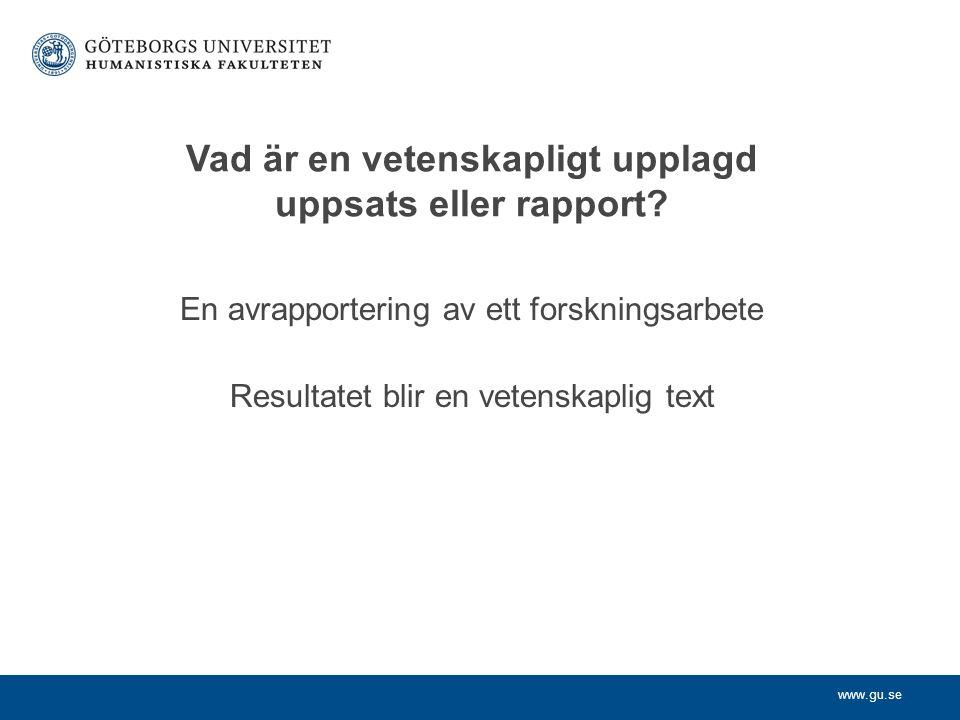 www.gu.se Vad är en vetenskapligt upplagd uppsats eller rapport? En avrapportering av ett forskningsarbete Resultatet blir en vetenskaplig text