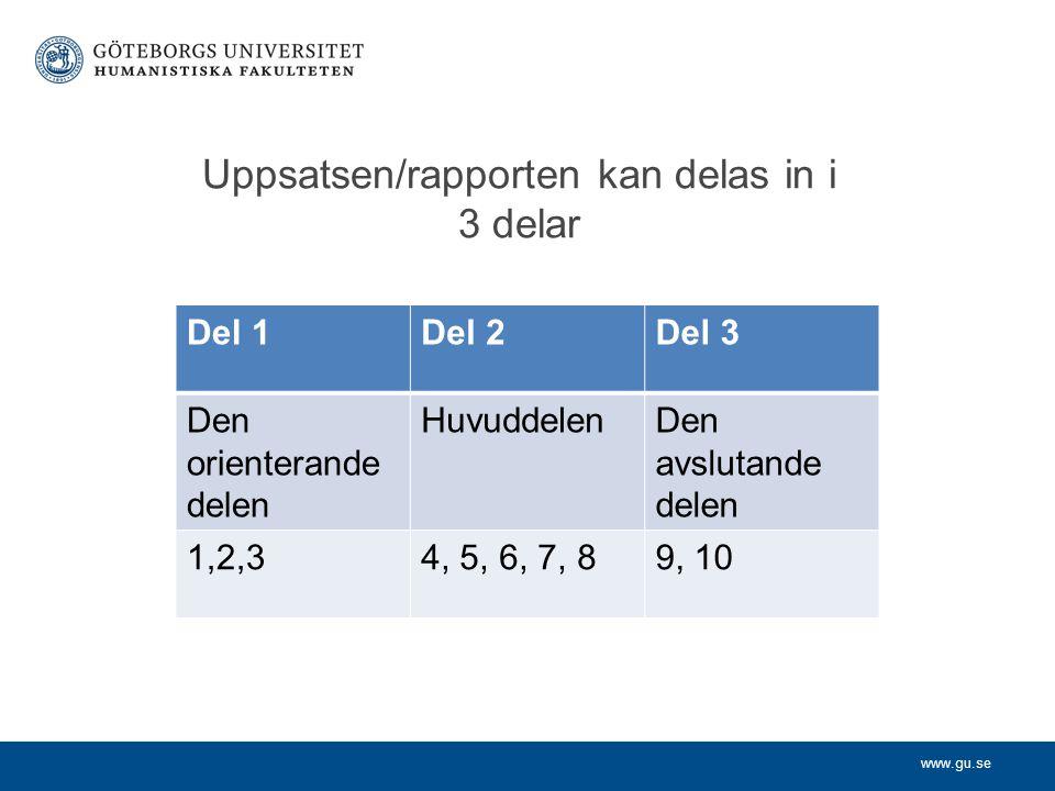 www.gu.se Uppsatsen/rapporten kan delas in i 3 delar Del 1Del 2Del 3 Den orienterande delen HuvuddelenDen avslutande delen 1,2,34, 5, 6, 7, 89, 10