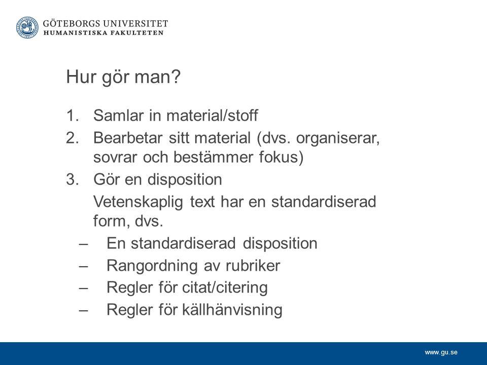 www.gu.se Hur gör man? 1.Samlar in material/stoff 2.Bearbetar sitt material (dvs. organiserar, sovrar och bestämmer fokus) 3.Gör en disposition Vetens