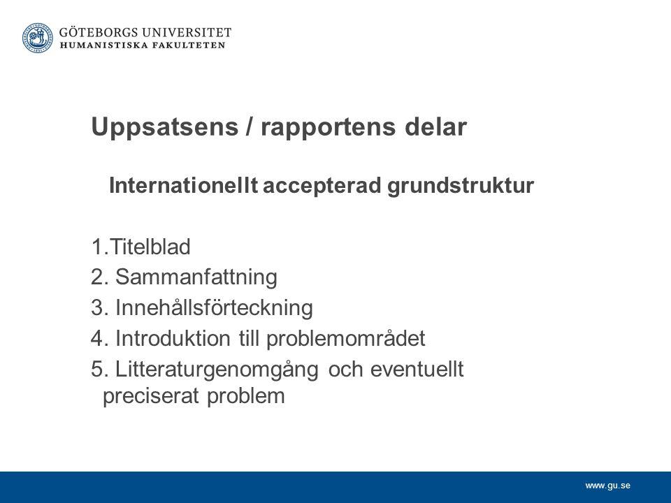 www.gu.se Uppsatsens / rapportens delar Internationellt accepterad grundstruktur 1.Titelblad 2. Sammanfattning 3. Innehållsförteckning 4. Introduktion
