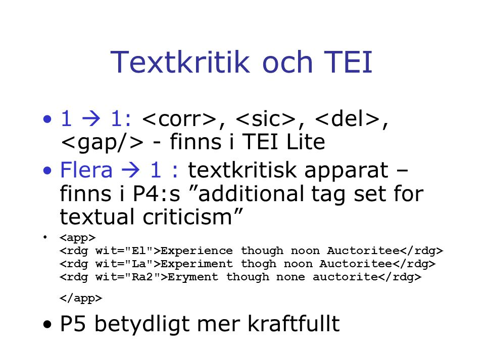 Textkritik och TEI 1  1:,,, - finns i TEI Lite Flera  1 : textkritisk apparat – finns i P4:s additional tag set for textual criticism Experience though noon Auctoritee Experiment thogh noon Auctoritee Eryment though none auctorite P5 betydligt mer kraftfullt