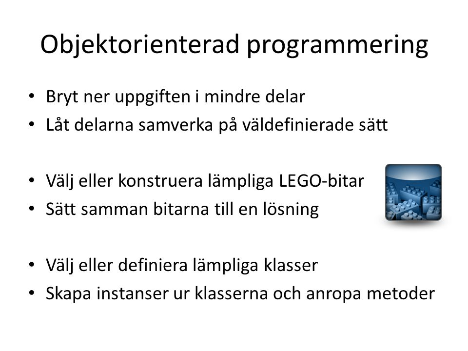 Objektorienterad programmering Bryt ner uppgiften i mindre delar Låt delarna samverka på väldefinierade sätt Välj eller konstruera lämpliga LEGO-bitar
