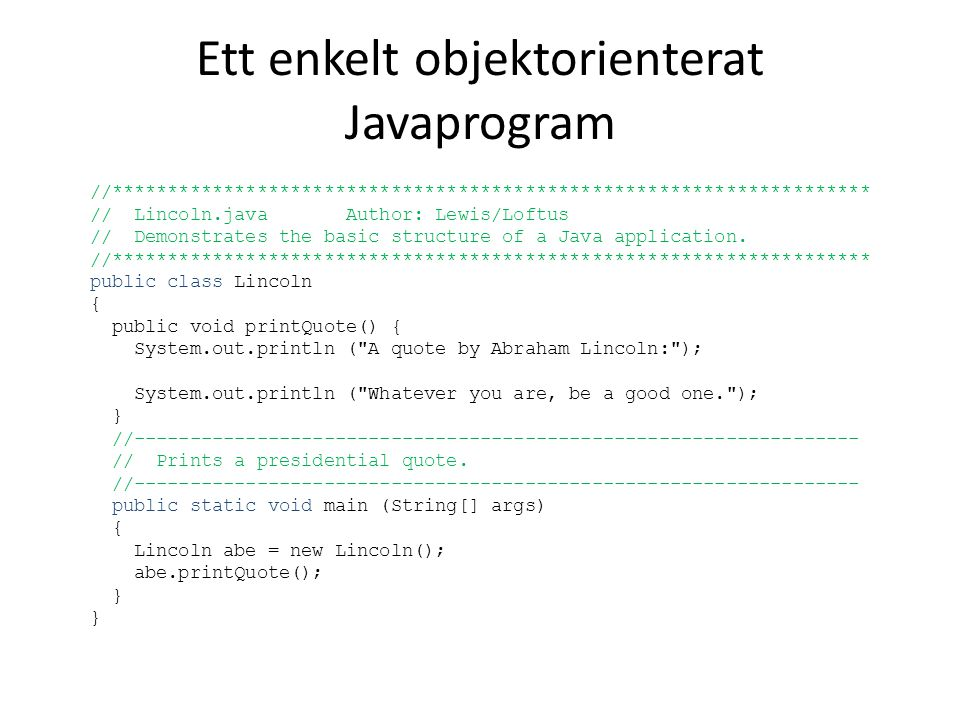 Ett enkelt objektorienterat Javaprogram //******************************************************************** // Lincoln.java Author: Lewis/Loftus // Demonstrates the basic structure of a Java application.