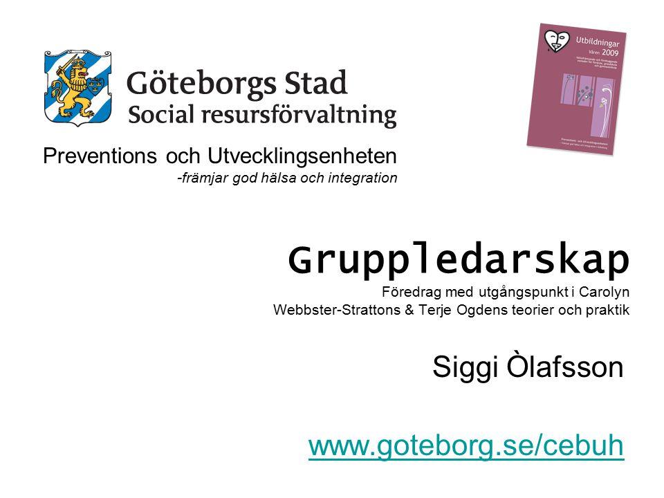 Gruppledarskap Föredrag med utgångspunkt i Carolyn Webbster-Strattons & Terje Ogdens teorier och praktik Siggi Òlafsson www.goteborg.se/cebuh Preventi