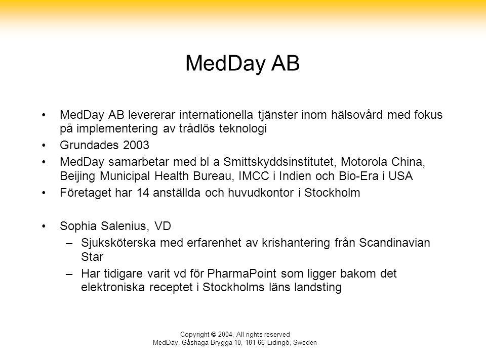 Copyright  2004, All rights reserved MedDay, Gåshaga Brygga 10, 181 66 Lidingö, Sweden MedDay AB MedDay AB levererar internationella tjänster inom hälsovård med fokus på implementering av trådlös teknologi Grundades 2003 MedDay samarbetar med bl a Smittskyddsinstitutet, Motorola China, Beijing Municipal Health Bureau, IMCC i Indien och Bio-Era i USA Företaget har 14 anställda och huvudkontor i Stockholm Sophia Salenius, VD –Sjuksköterska med erfarenhet av krishantering från Scandinavian Star –Har tidigare varit vd för PharmaPoint som ligger bakom det elektroniska receptet i Stockholms läns landsting