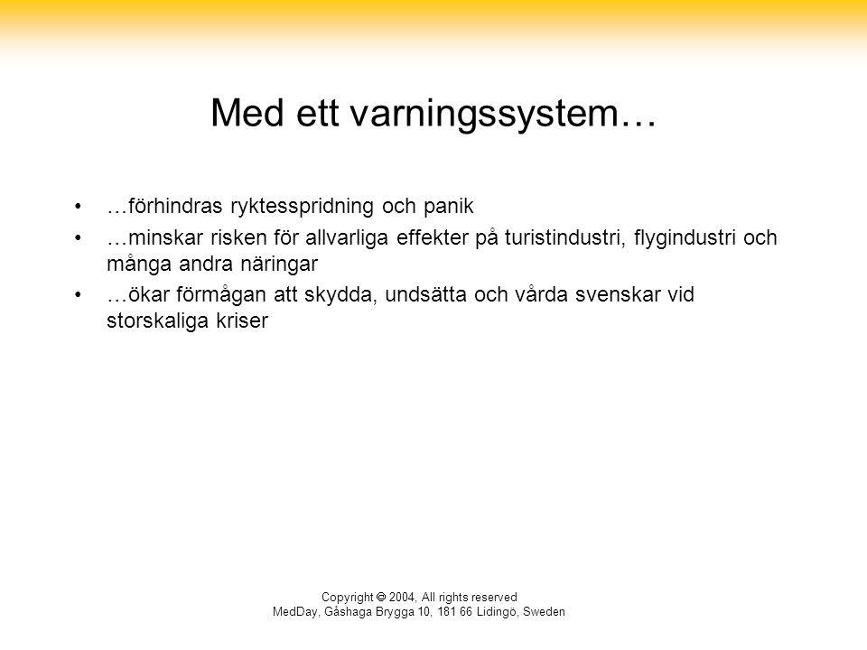 Copyright  2004, All rights reserved MedDay, Gåshaga Brygga 10, 181 66 Lidingö, Sweden Med ett varningssystem… …förhindras ryktesspridning och panik …minskar risken för allvarliga effekter på turistindustri, flygindustri och många andra näringar …ökar förmågan att skydda, undsätta och vårda svenskar vid storskaliga kriser