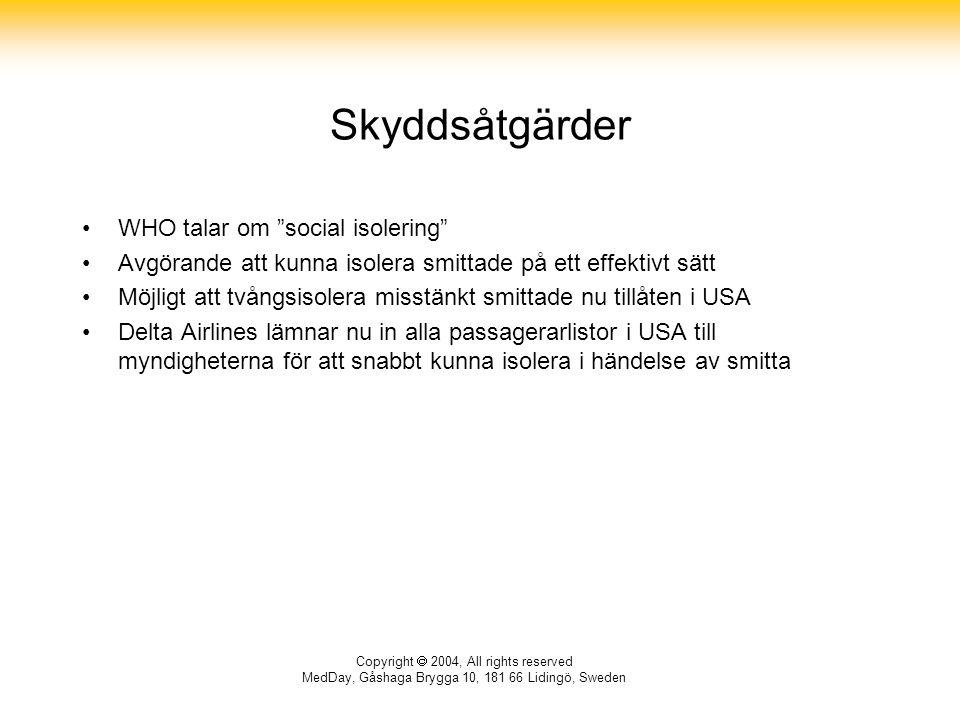 Copyright  2004, All rights reserved MedDay, Gåshaga Brygga 10, 181 66 Lidingö, Sweden Skyddsåtgärder WHO talar om social isolering Avgörande att kunna isolera smittade på ett effektivt sätt Möjligt att tvångsisolera misstänkt smittade nu tillåten i USA Delta Airlines lämnar nu in alla passagerarlistor i USA till myndigheterna för att snabbt kunna isolera i händelse av smitta