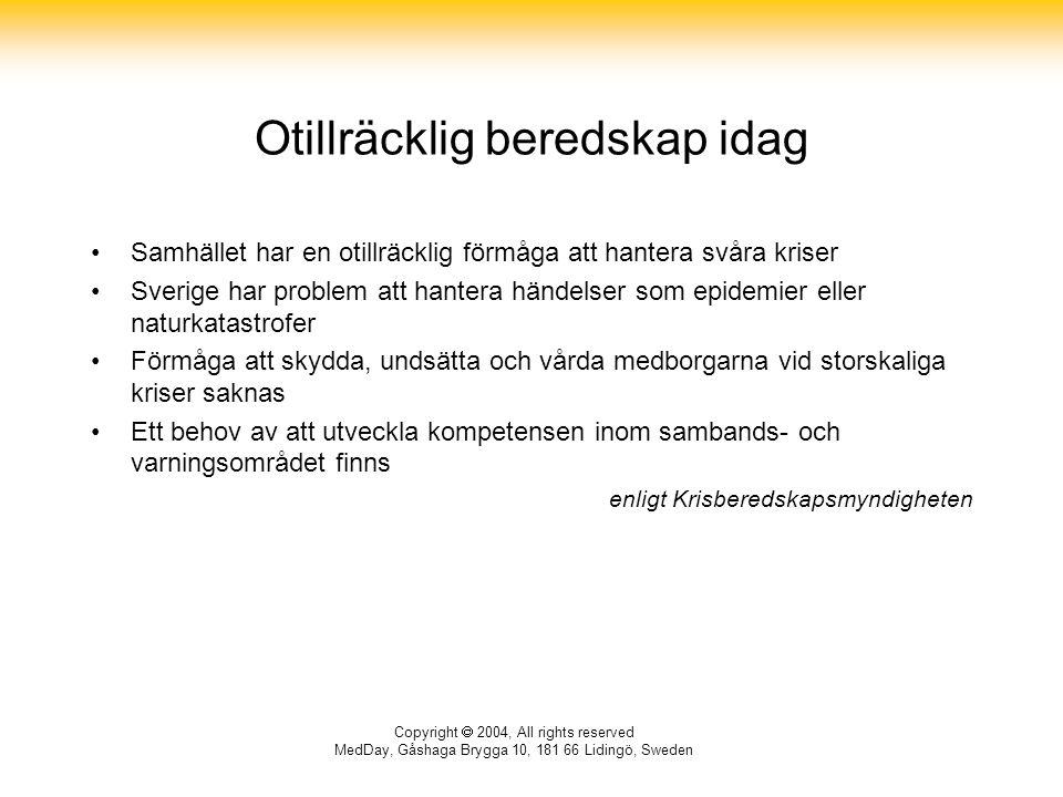 Copyright  2004, All rights reserved MedDay, Gåshaga Brygga 10, 181 66 Lidingö, Sweden Otillräcklig beredskap idag Samhället har en otillräcklig förmåga att hantera svåra kriser Sverige har problem att hantera händelser som epidemier eller naturkatastrofer Förmåga att skydda, undsätta och vårda medborgarna vid storskaliga kriser saknas Ett behov av att utveckla kompetensen inom sambands- och varningsområdet finns enligt Krisberedskapsmyndigheten